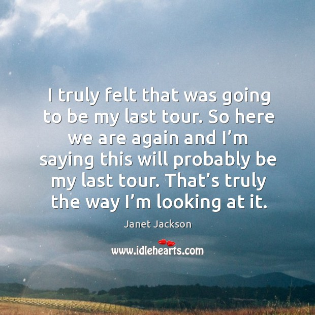 I truly felt that was going to be my last tour. Image