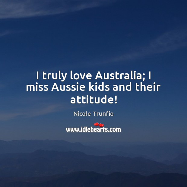Image, I truly love Australia; I miss Aussie kids and their attitude!
