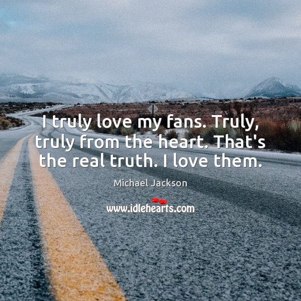 I truly love my fans. Truly, truly from the heart. That's the real truth. I love them. Michael Jackson Picture Quote