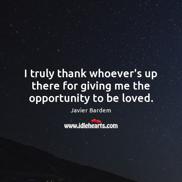 I truly thank whoever's up there for giving me the opportunity to be loved. Javier Bardem Picture Quote
