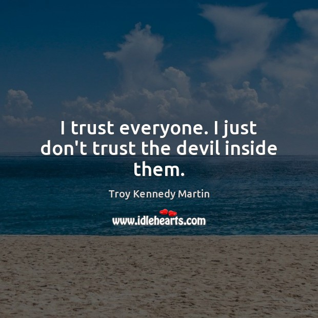 I trust everyone. I just don't trust the devil inside them. Don't Trust Quotes Image
