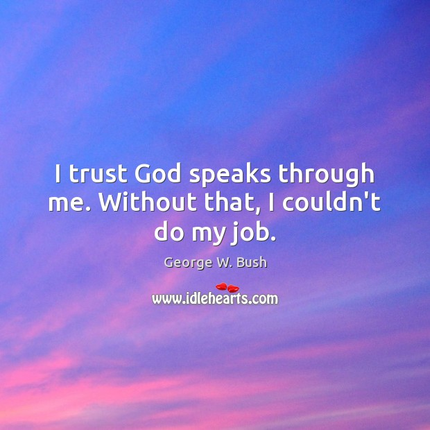 Image, I trust God speaks through me. Without that, I couldn't do my job.