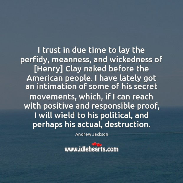 I trust in due time to lay the perfidy, meanness, and wickedness Image