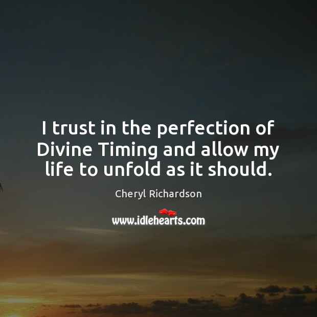 I trust in the perfection of Divine Timing and allow my life to unfold as it should. Cheryl Richardson Picture Quote