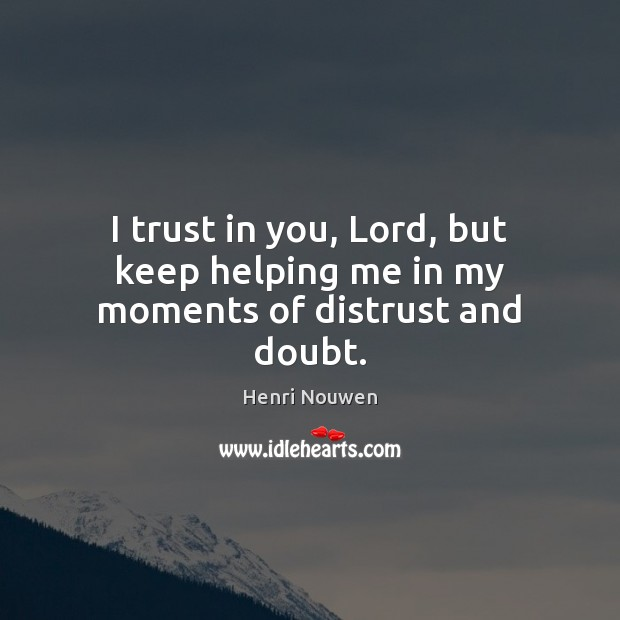 I trust in you, Lord, but keep helping me in my moments of distrust and doubt. Henri Nouwen Picture Quote