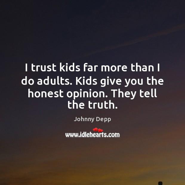 Image, I trust kids far more than I do adults. Kids give you