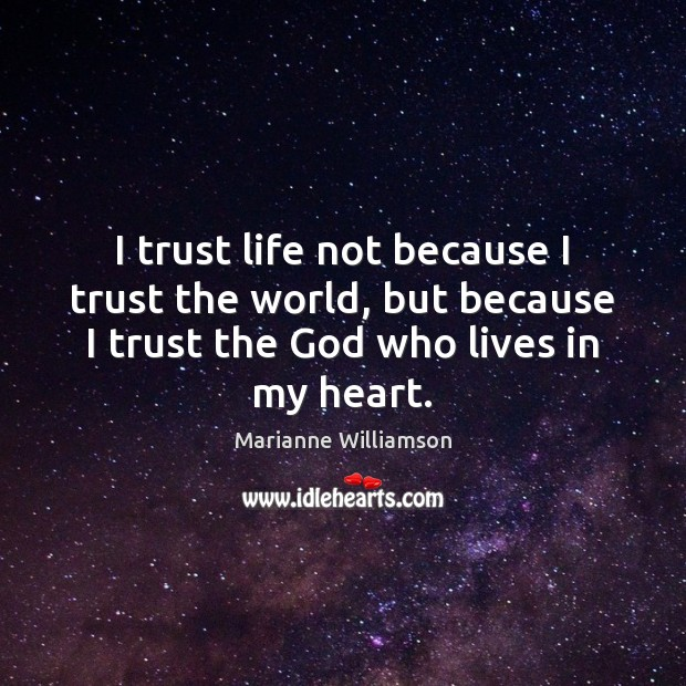 I trust life not because I trust the world, but because I Image