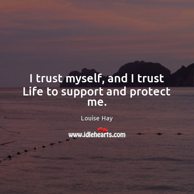 Image, I trust myself, and I trust Life to support and protect me.
