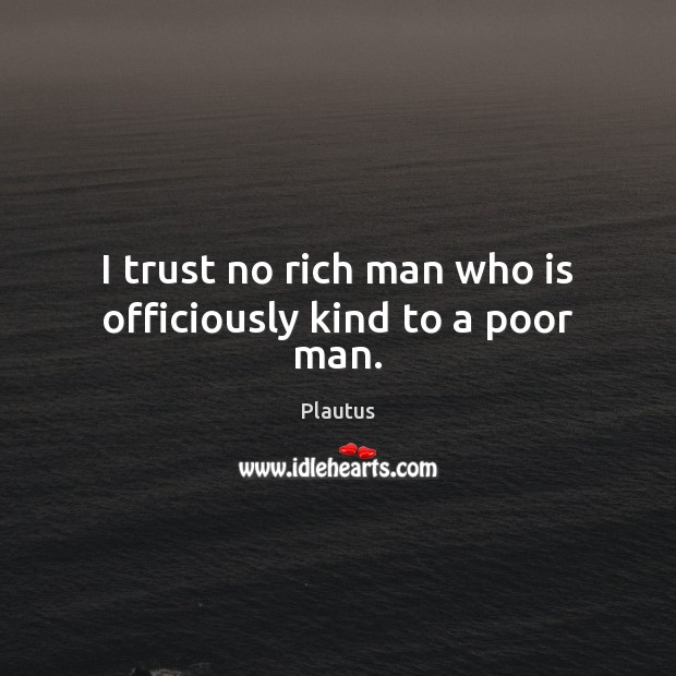 I trust no rich man who is officiously kind to a poor man. Plautus Picture Quote
