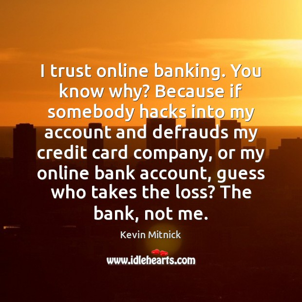 I trust online banking. You know why? Because if somebody hacks into Kevin Mitnick Picture Quote