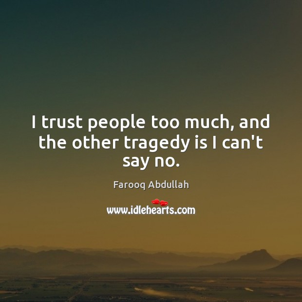 I trust people too much, and the other tragedy is I can't say no. Image