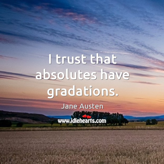 Image, I trust that absolutes have gradations.