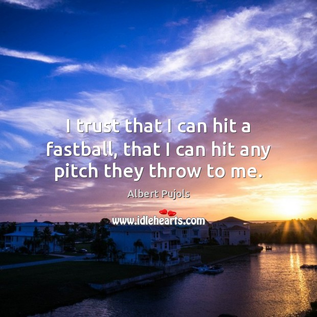 I trust that I can hit a fastball, that I can hit any pitch they throw to me. Albert Pujols Picture Quote