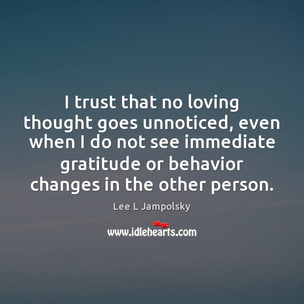 I trust that no loving thought goes unnoticed, even when I do Lee L Jampolsky Picture Quote