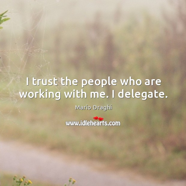 I trust the people who are working with me. I delegate. Image