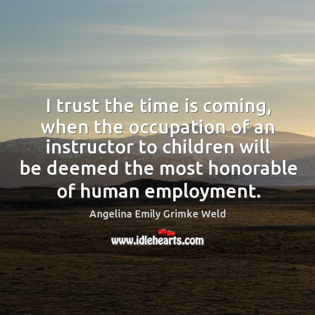 Image, I trust the time is coming, when the occupation of an instructor to children will