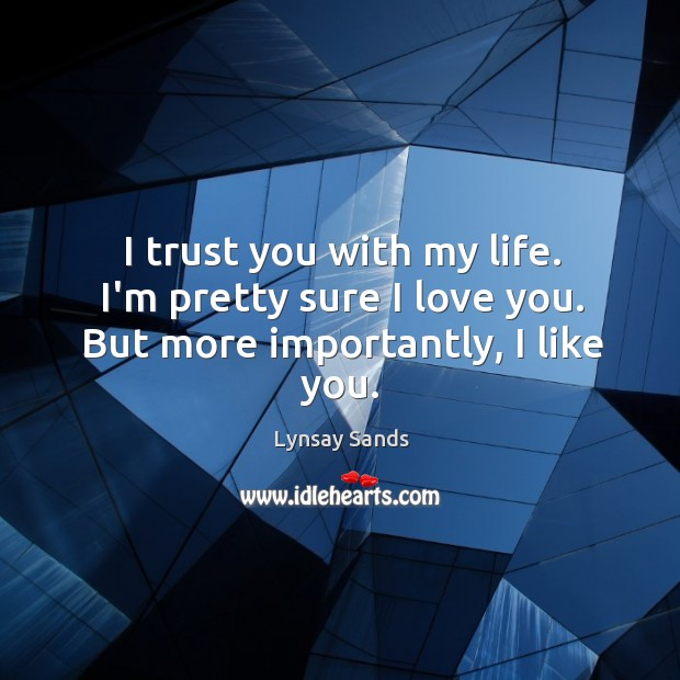 I trust you with my life. I'm pretty sure I love you. But more importantly, I like you. Lynsay Sands Picture Quote