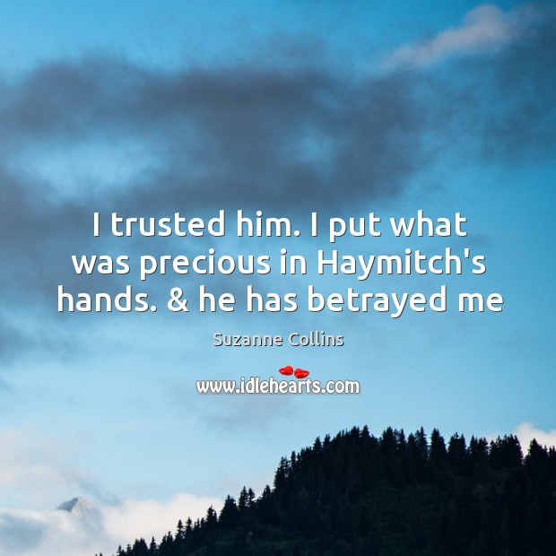 I trusted him. I put what was precious in Haymitch's hands. & he has betrayed me Image