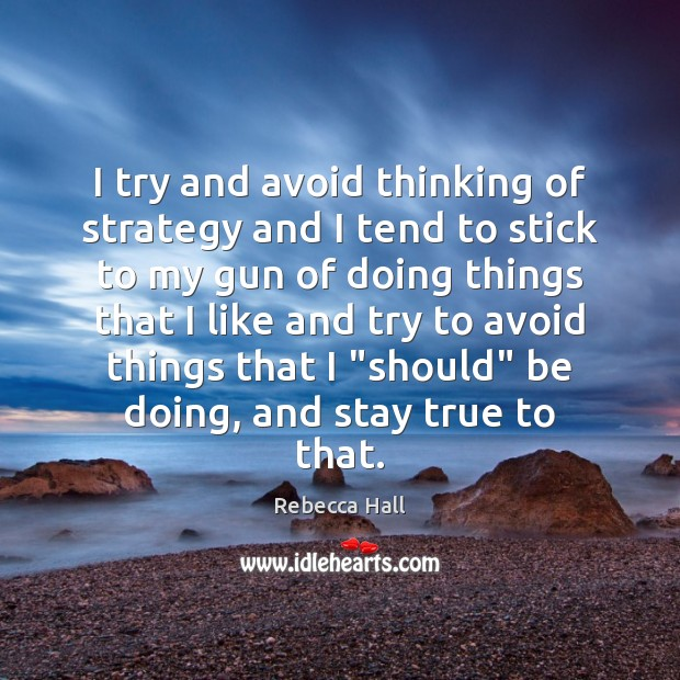 I try and avoid thinking of strategy and I tend to stick Image