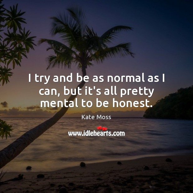 I try and be as normal as I can, but it's all pretty mental to be honest. Kate Moss Picture Quote
