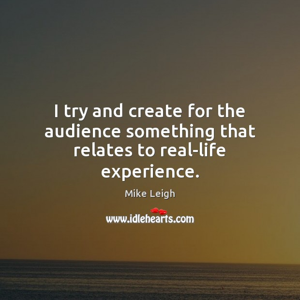 I try and create for the audience something that relates to real-life experience. Image