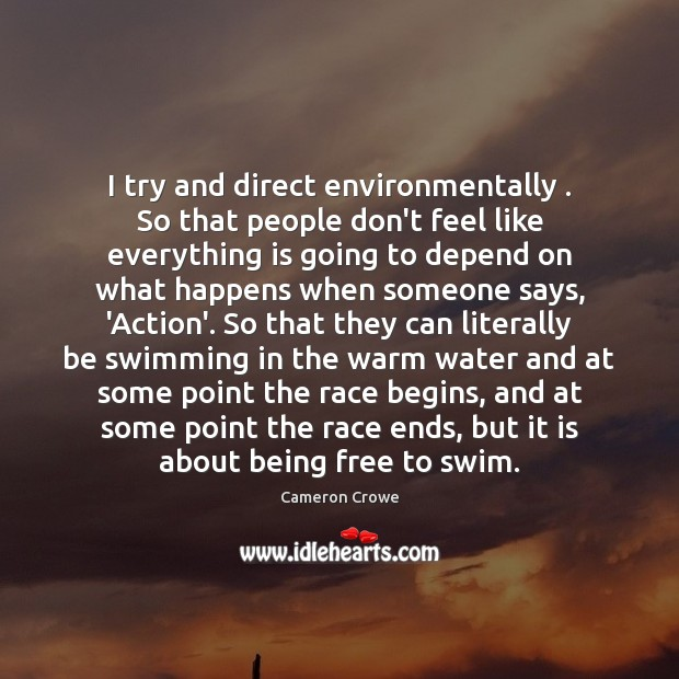 I try and direct environmentally . So that people don't feel like everything Image