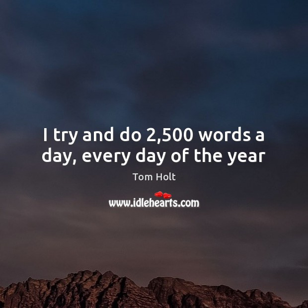 I try and do 2,500 words a day, every day of the year Tom Holt Picture Quote