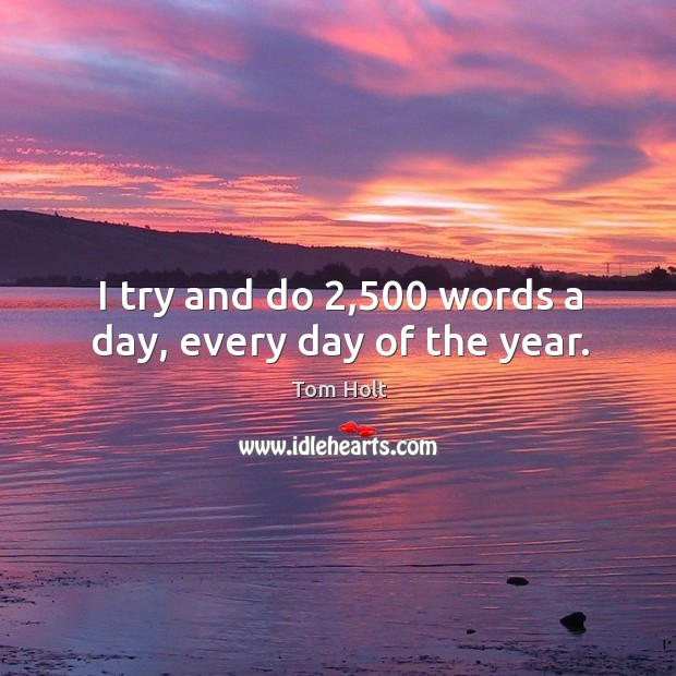 I try and do 2,500 words a day, every day of the year. Tom Holt Picture Quote