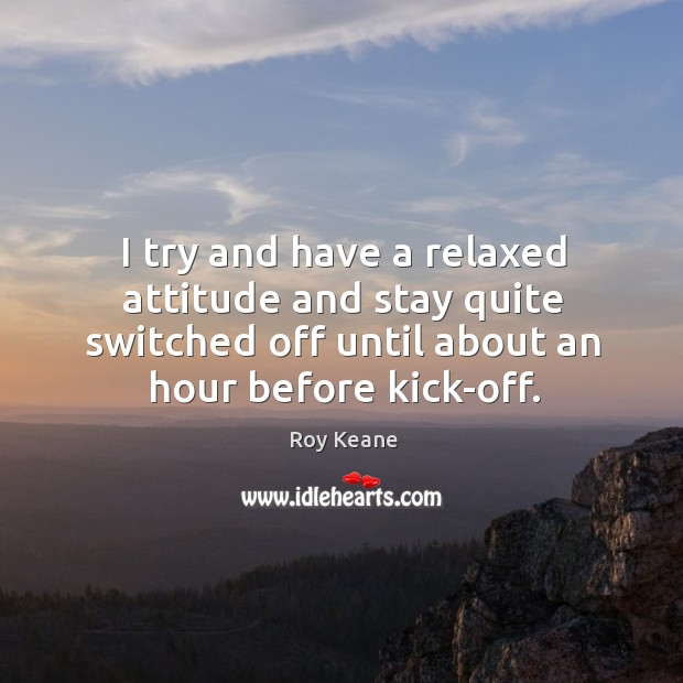 I try and have a relaxed attitude and stay quite switched off until about an hour before kick-off. Roy Keane Picture Quote