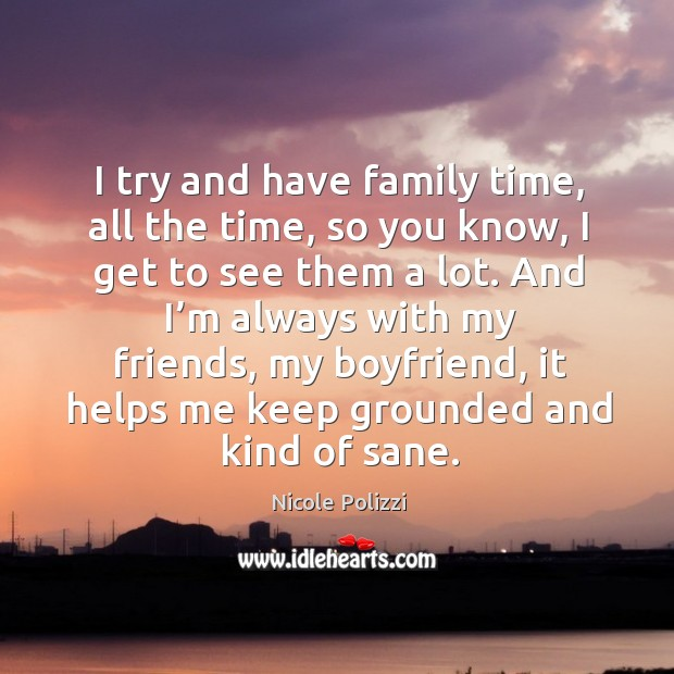 I try and have family time, all the time, so you know Nicole Polizzi Picture Quote