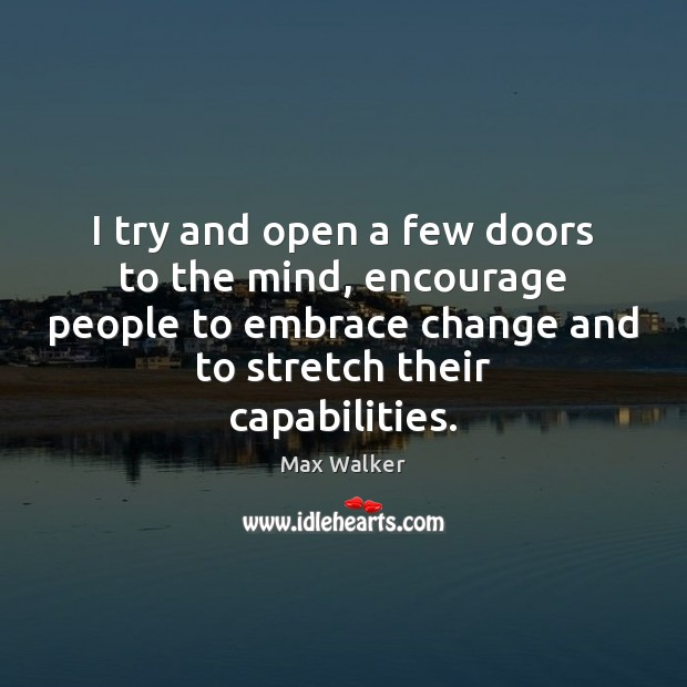 I try and open a few doors to the mind, encourage people Image