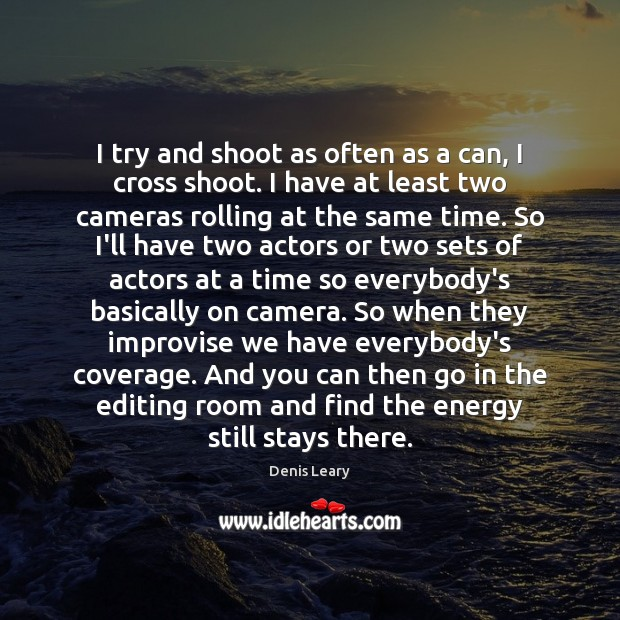 I try and shoot as often as a can, I cross shoot. Denis Leary Picture Quote