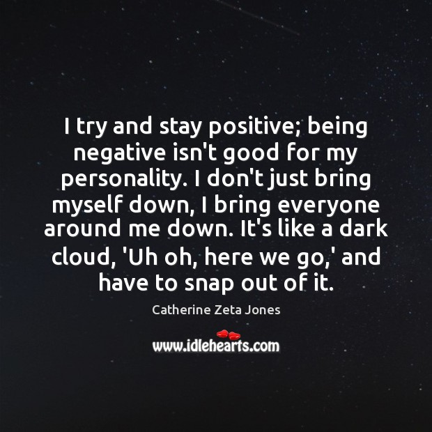 I try and stay positive; being negative isn't good for my personality. Stay Positive Quotes Image