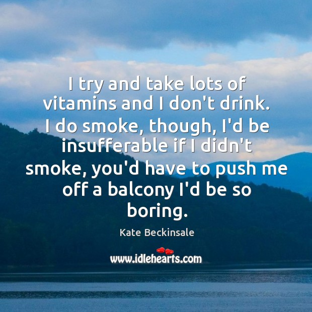 I try and take lots of vitamins and I don't drink. I Kate Beckinsale Picture Quote