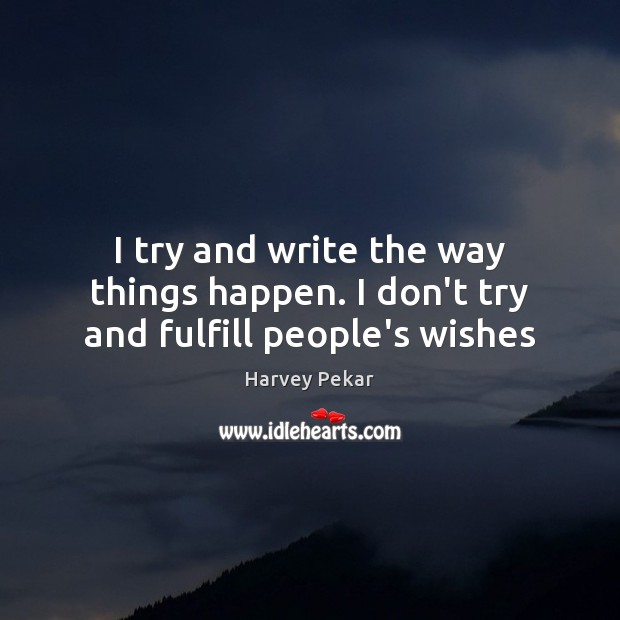 I try and write the way things happen. I don't try and fulfill people's wishes Harvey Pekar Picture Quote