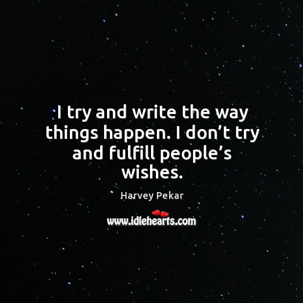 I try and write the way things happen. I don't try and fulfill people's wishes. Harvey Pekar Picture Quote