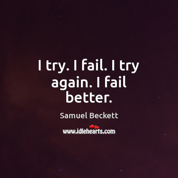 I try. I fail. I try again. I fail better. Samuel Beckett Picture Quote