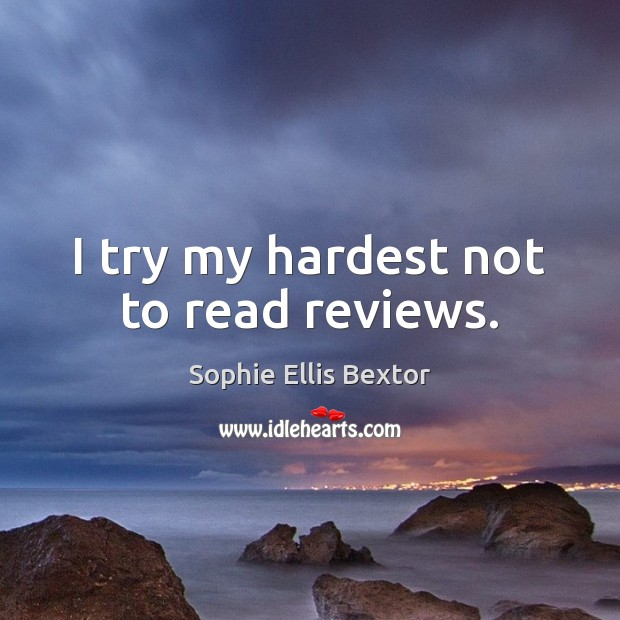 I try my hardest not to read reviews. Sophie Ellis Bextor Picture Quote