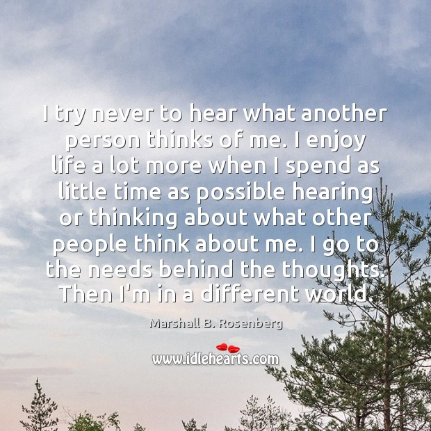 I try never to hear what another person thinks of me. I Marshall B. Rosenberg Picture Quote