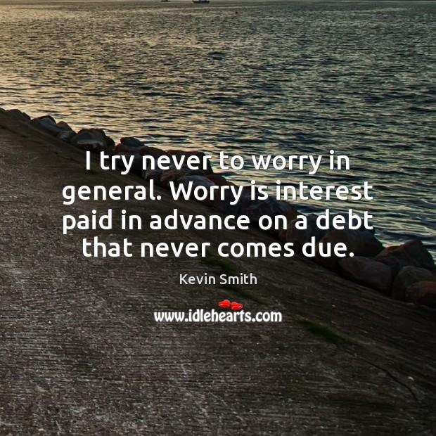 I try never to worry in general. Worry is interest paid in Kevin Smith Picture Quote