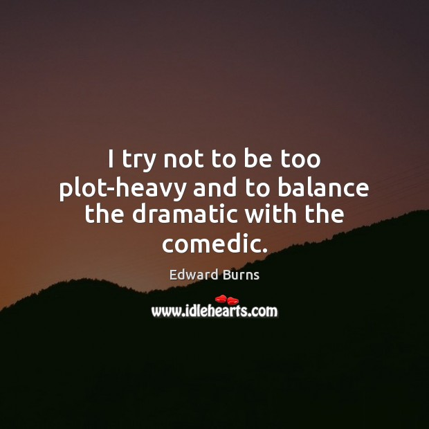 I try not to be too plot-heavy and to balance the dramatic with the comedic. Edward Burns Picture Quote