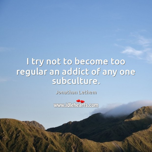 Image, I try not to become too regular an addict of any one subculture.
