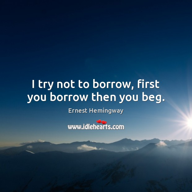 Image, I try not to borrow, first you borrow then you beg.