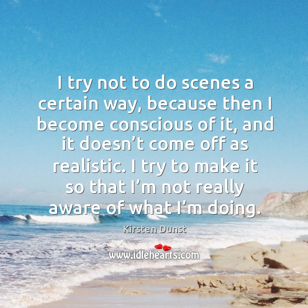 I try not to do scenes a certain way, because then I become conscious of it Image