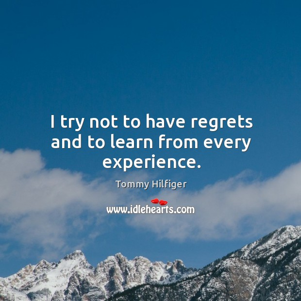 I try not to have regrets and to learn from every experience. Image