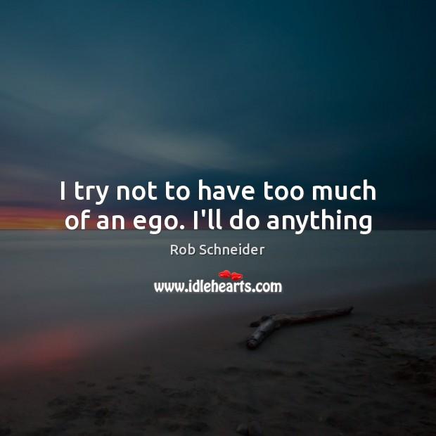 I try not to have too much of an ego. I'll do anything Image