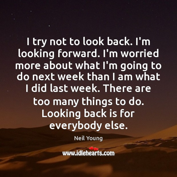 I try not to look back. I'm looking forward. I'm worried more Image