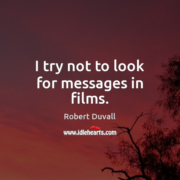I try not to look for messages in films. Robert Duvall Picture Quote