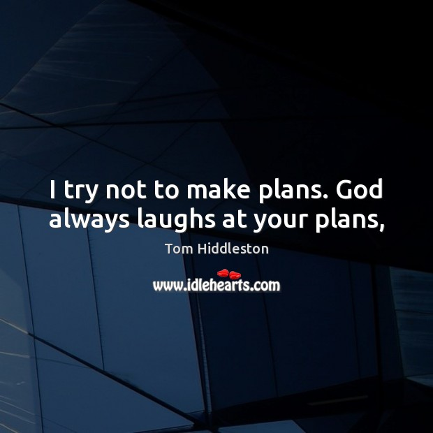 I try not to make plans. God always laughs at your plans, Image