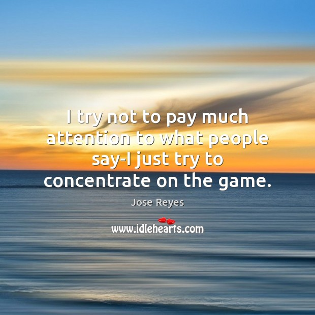 I try not to pay much attention to what people say-I just try to concentrate on the game. Image